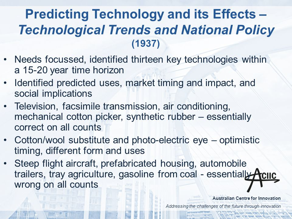 Australian Centre for Innovation Addressing the challenges of the future through innovation Predicting Technology and its Effects – Technological Trends and National Policy (1937) Needs focussed, identified thirteen key technologies within a 15-20 year time horizon Identified predicted uses, market timing and impact, and social implications Television, facsimile transmission, air conditioning, mechanical cotton picker, synthetic rubber – essentially correct on all counts Cotton/wool substitute and photo-electric eye – optimistic timing, different form and uses Steep flight aircraft, prefabricated housing, automobile trailers, tray agriculture, gasoline from coal - essentially wrong on all counts