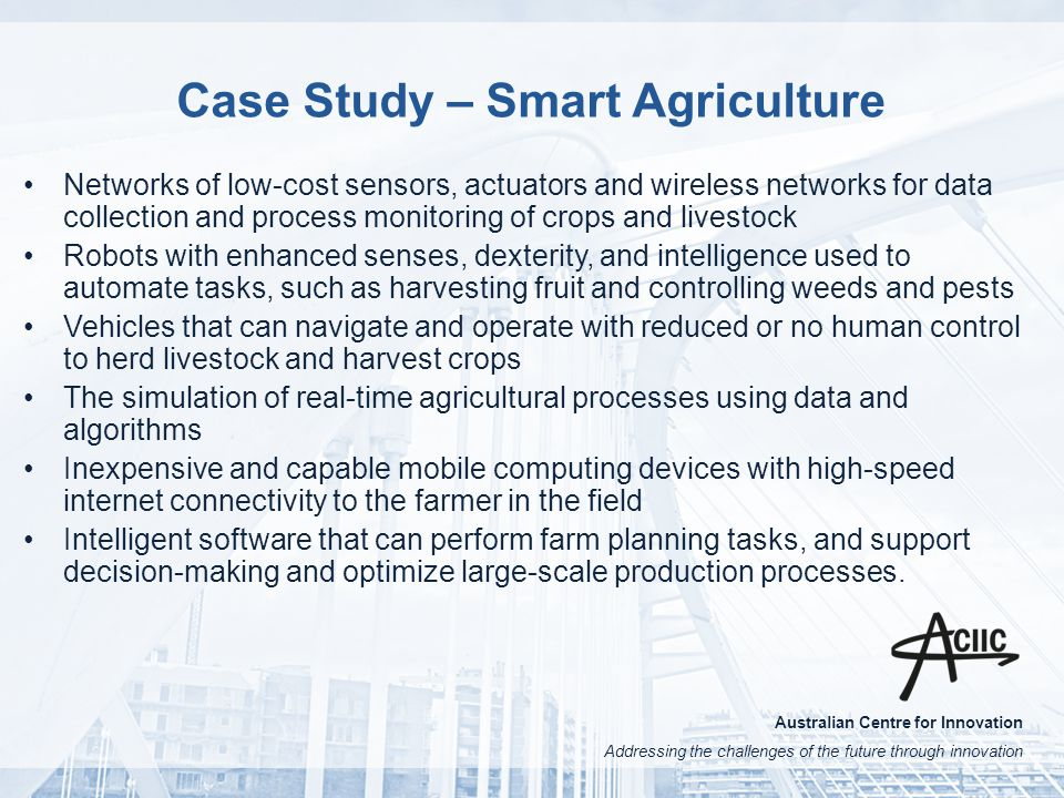 Australian Centre for Innovation Addressing the challenges of the future through innovation Case Study – Smart Agriculture Networks of low-cost sensors, actuators and wireless networks for data collection and process monitoring of crops and livestock Robots with enhanced senses, dexterity, and intelligence used to automate tasks, such as harvesting fruit and controlling weeds and pests Vehicles that can navigate and operate with reduced or no human control to herd livestock and harvest crops The simulation of real-time agricultural processes using data and algorithms Inexpensive and capable mobile computing devices with high-speed internet connectivity to the farmer in the field Intelligent software that can perform farm planning tasks, and support decision-making and optimize large-scale production processes.