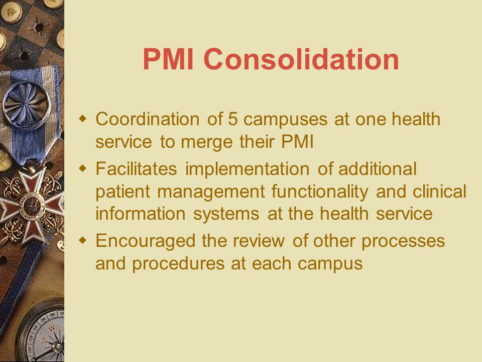 PMI Consolidation  Coordination of 5 campuses at one health service to merge their PMI  Facilitates implementation of additional patient management functionality and clinical information systems at the health service  Encouraged the review of other processes and procedures at each campus
