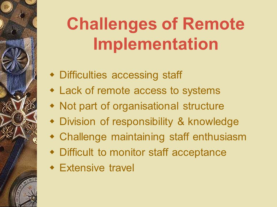 Challenges of Remote Implementation  Difficulties accessing staff  Lack of remote access to systems  Not part of organisational structure  Divisio