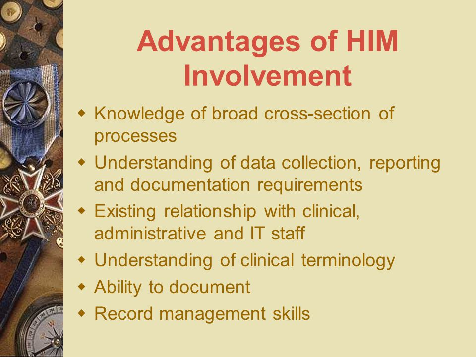 Advantages of HIM Involvement  Knowledge of broad cross-section of processes  Understanding of data collection, reporting and documentation requirements  Existing relationship with clinical, administrative and IT staff  Understanding of clinical terminology  Ability to document  Record management skills
