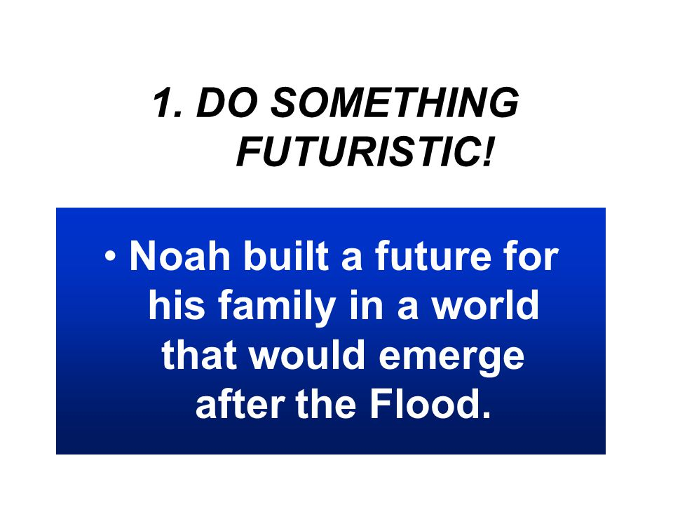 1. DO SOMETHING FUTURISTIC! Noah built a future for his family in a world that would emerge after the Flood.