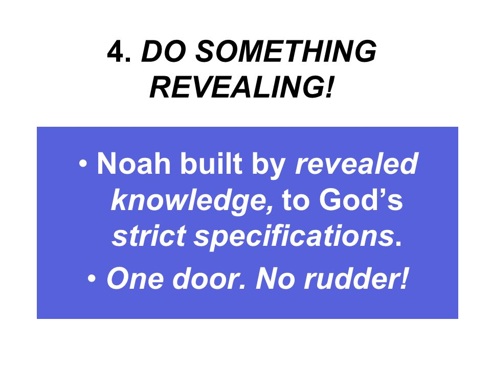 4. DO SOMETHING REVEALING. Noah built by revealed knowledge, to God's strict specifications.