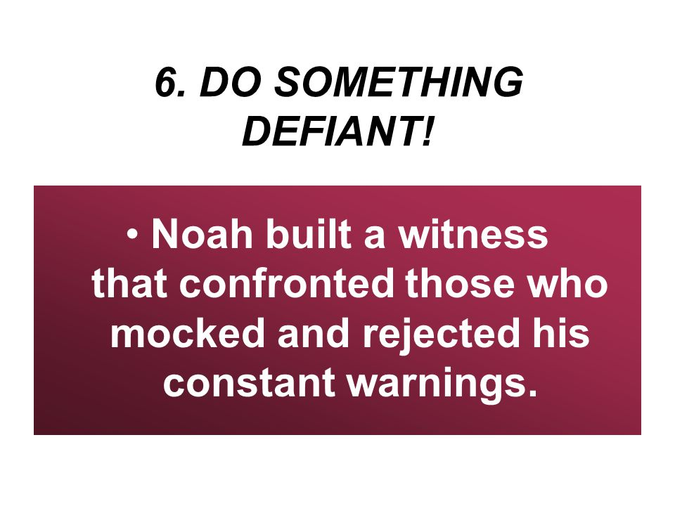 6. DO SOMETHING DEFIANT! Noah built a witness that confronted those who mocked and rejected his constant warnings.