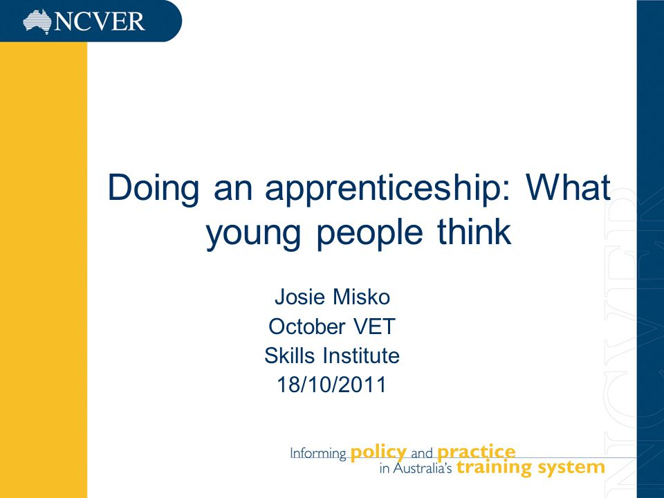 1 Doing an apprenticeship: What young people think Josie Misko October VET Skills Institute 18/10/2011