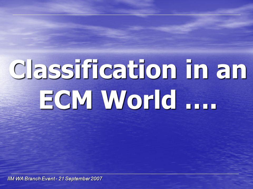 IIM WA Branch Event - 21 September 2007 Classification in an ECM World ….
