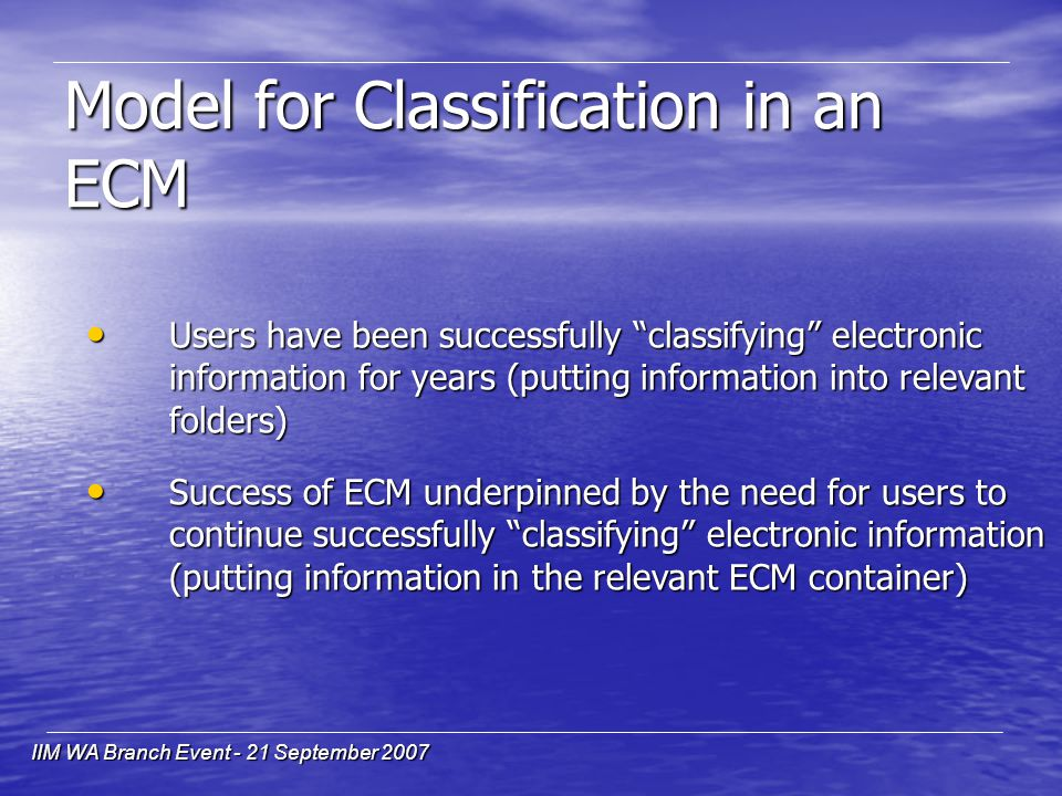 IIM WA Branch Event - 21 September 2007 Model for Classification in an ECM Users have been successfully classifying electronic information for years (putting information into relevant folders) Users have been successfully classifying electronic information for years (putting information into relevant folders) Success of ECM underpinned by the need for users to continue successfully classifying electronic information (putting information in the relevant ECM container) Success of ECM underpinned by the need for users to continue successfully classifying electronic information (putting information in the relevant ECM container)