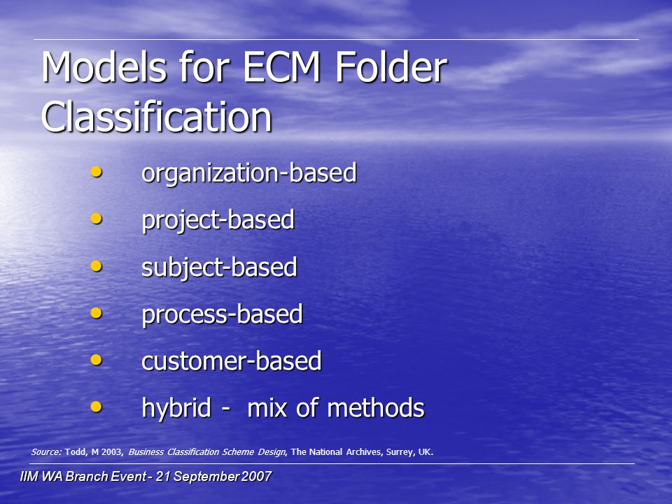 IIM WA Branch Event - 21 September 2007 organization-based organization-based project-based project-based subject-based subject-based process-based process-based customer-based customer-based hybrid - mix of methods hybrid - mix of methods Models for ECM Folder Classification Source: Todd, M 2003, Business Classification Scheme Design, The National Archives, Surrey, UK.