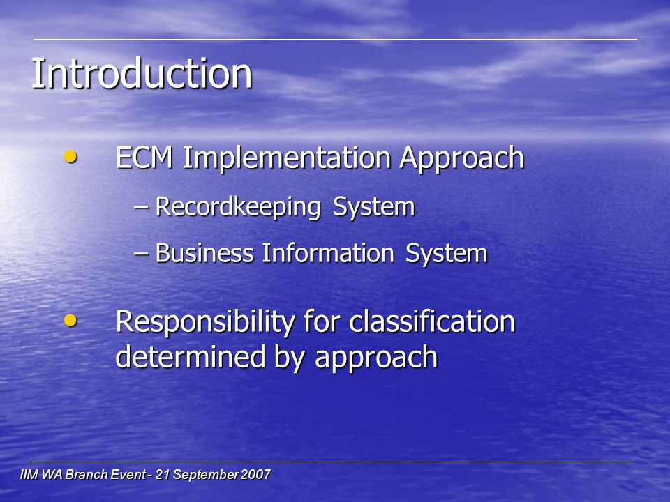 IIM WA Branch Event - 21 September 2007 Introduction ECM Implementation Approach ECM Implementation Approach –Recordkeeping System –Business Information System Responsibility for classification determined by approach Responsibility for classification determined by approach