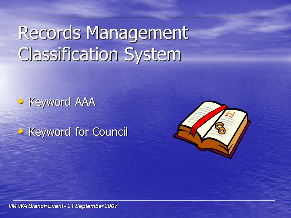 IIM WA Branch Event - 21 September 2007 Records Management Classification System Keyword AAA Keyword AAA Keyword for Council Keyword for Council