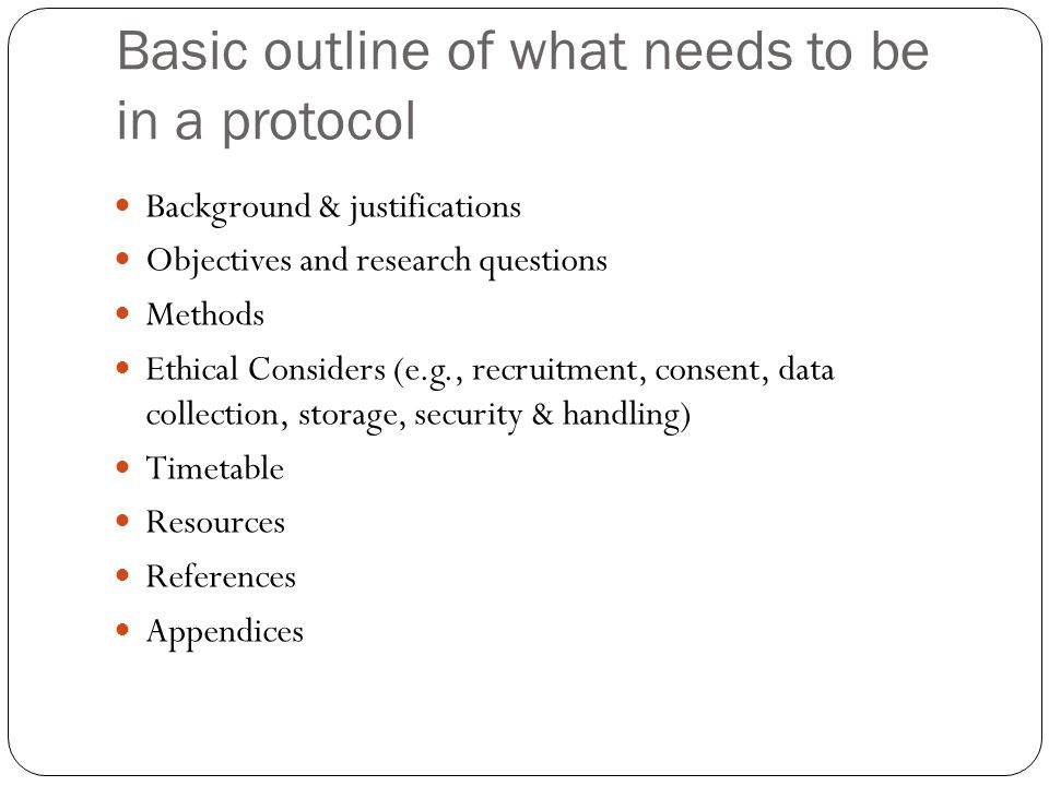 Basic outline of what needs to be in a protocol Background & justifications Objectives and research questions Methods Ethical Considers (e.g., recruitment, consent, data collection, storage, security & handling) Timetable Resources References Appendices