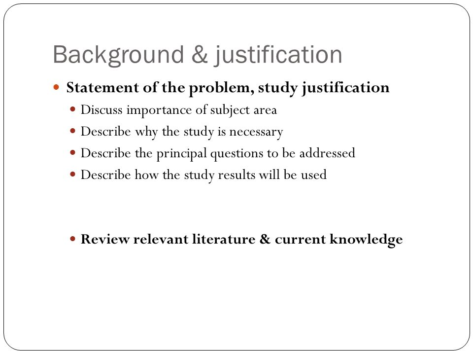 Background & justification Statement of the problem, study justification Discuss importance of subject area Describe why the study is necessary Describe the principal questions to be addressed Describe how the study results will be used Review relevant literature & current knowledge