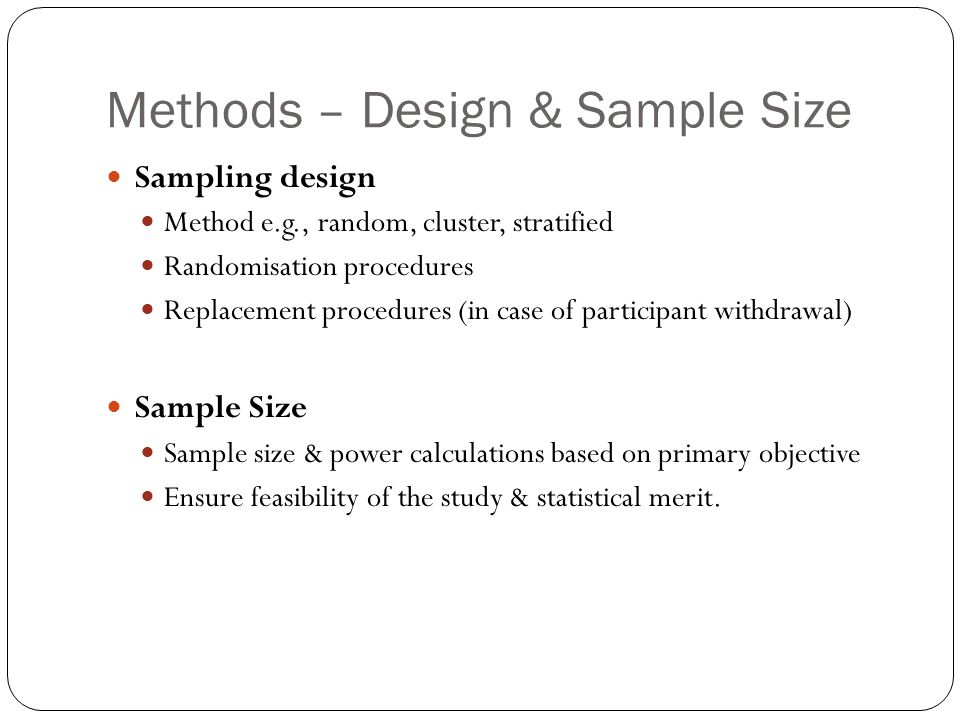 Methods – Design & Sample Size Sampling design Method e.g., random, cluster, stratified Randomisation procedures Replacement procedures (in case of participant withdrawal) Sample Size Sample size & power calculations based on primary objective Ensure feasibility of the study & statistical merit.