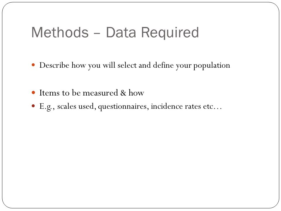 Methods – Data Required Describe how you will select and define your population Items to be measured & how E.g., scales used, questionnaires, incidence rates etc…