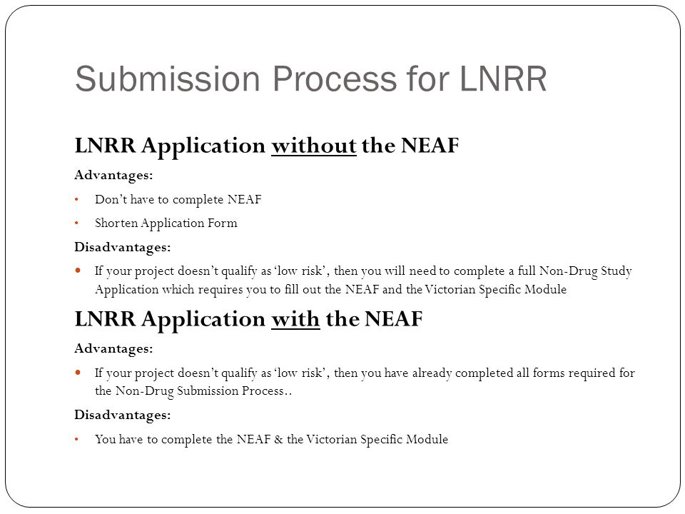 Submission Process for LNRR LNRR Application without the NEAF Advantages: Don't have to complete NEAF Shorten Application Form Disadvantages: If your project doesn't qualify as 'low risk', then you will need to complete a full Non-Drug Study Application which requires you to fill out the NEAF and the Victorian Specific Module LNRR Application with the NEAF Advantages: If your project doesn't qualify as 'low risk', then you have already completed all forms required for the Non-Drug Submission Process..