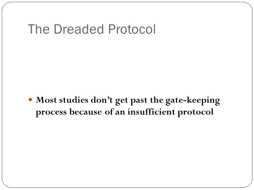 The Dreaded Protocol Most studies don't get past the gate-keeping process because of an insufficient protocol
