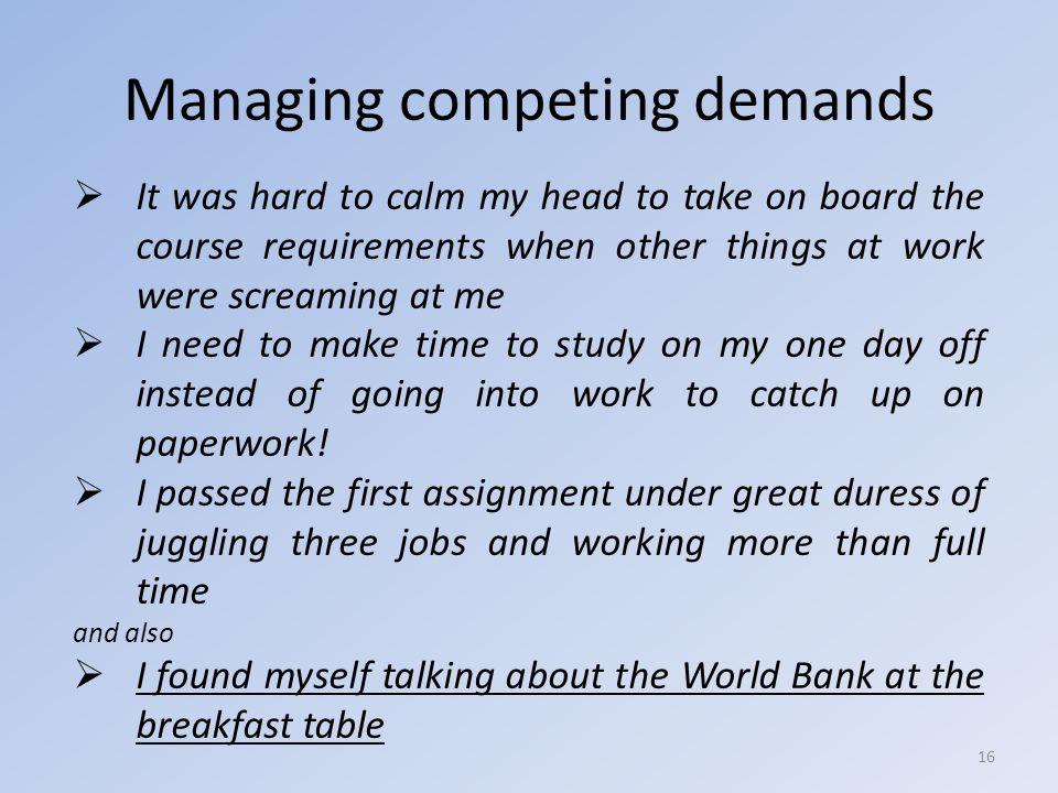 Managing competing demands  It was hard to calm my head to take on board the course requirements when other things at work were screaming at me  I need to make time to study on my one day off instead of going into work to catch up on paperwork.