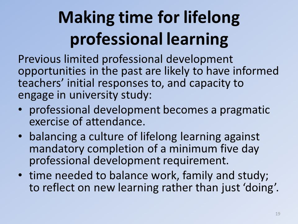 Making time for lifelong professional learning Previous limited professional development opportunities in the past are likely to have informed teachers' initial responses to, and capacity to engage in university study: professional development becomes a pragmatic exercise of attendance.