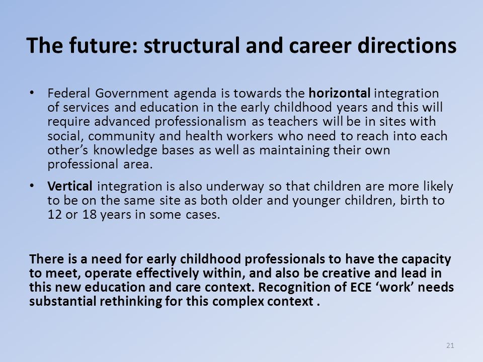 The future: structural and career directions Federal Government agenda is towards the horizontal integration of services and education in the early childhood years and this will require advanced professionalism as teachers will be in sites with social, community and health workers who need to reach into each other's knowledge bases as well as maintaining their own professional area.