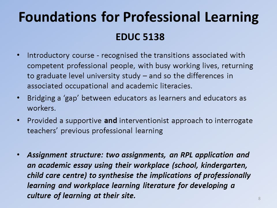 Foundations for Professional Learning EDUC 5138 Introductory course - recognised the transitions associated with competent professional people, with busy working lives, returning to graduate level university study – and so the differences in associated occupational and academic literacies.
