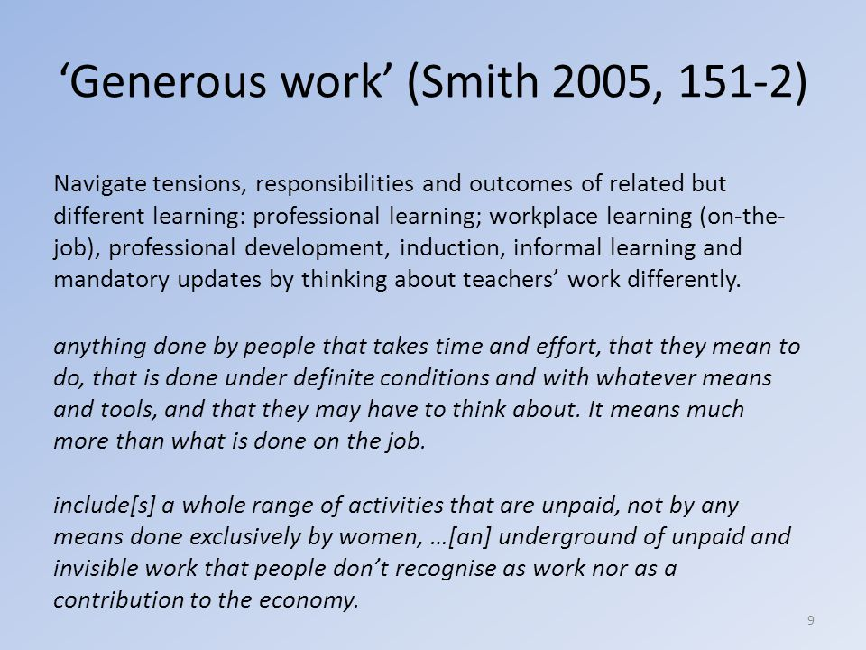 'Generous work' (Smith 2005, 151-2) Navigate tensions, responsibilities and outcomes of related but different learning: professional learning; workplace learning (on-the- job), professional development, induction, informal learning and mandatory updates by thinking about teachers' work differently.