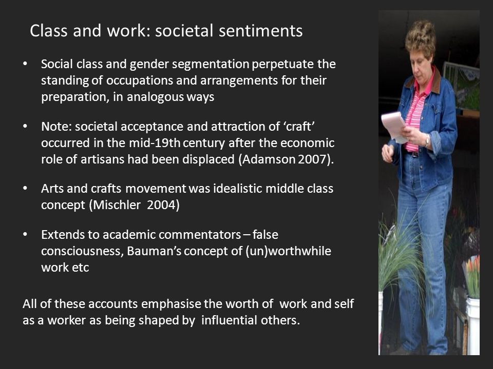 Class and work: societal sentiments Social class and gender segmentation perpetuate the standing of occupations and arrangements for their preparation, in analogous ways Note: societal acceptance and attraction of 'craft' occurred in the mid-19th century after the economic role of artisans had been displaced (Adamson 2007).