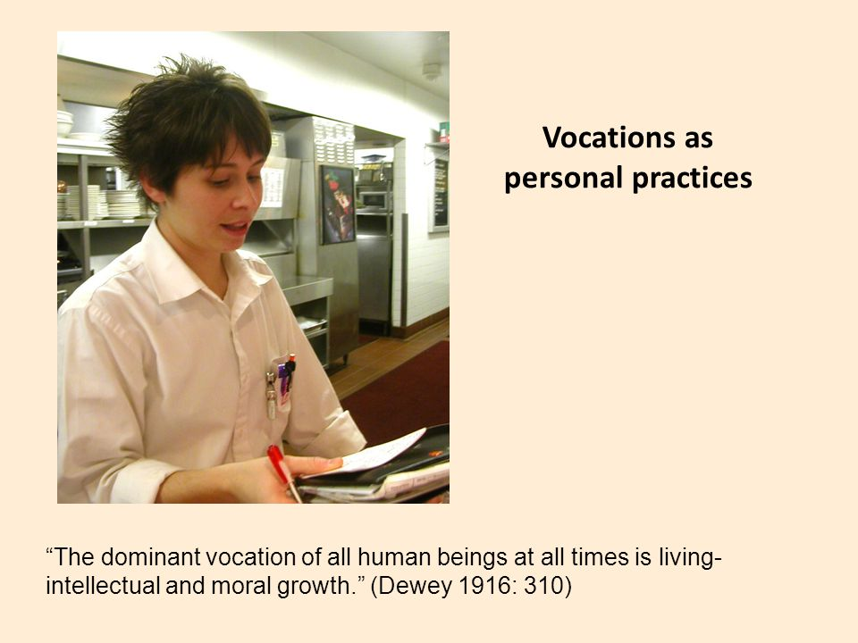 """Vocations as personal practices """"The dominant vocation of all human beings at all times is living- intellectual and moral growth."""" (Dewey 1916: 310)"""