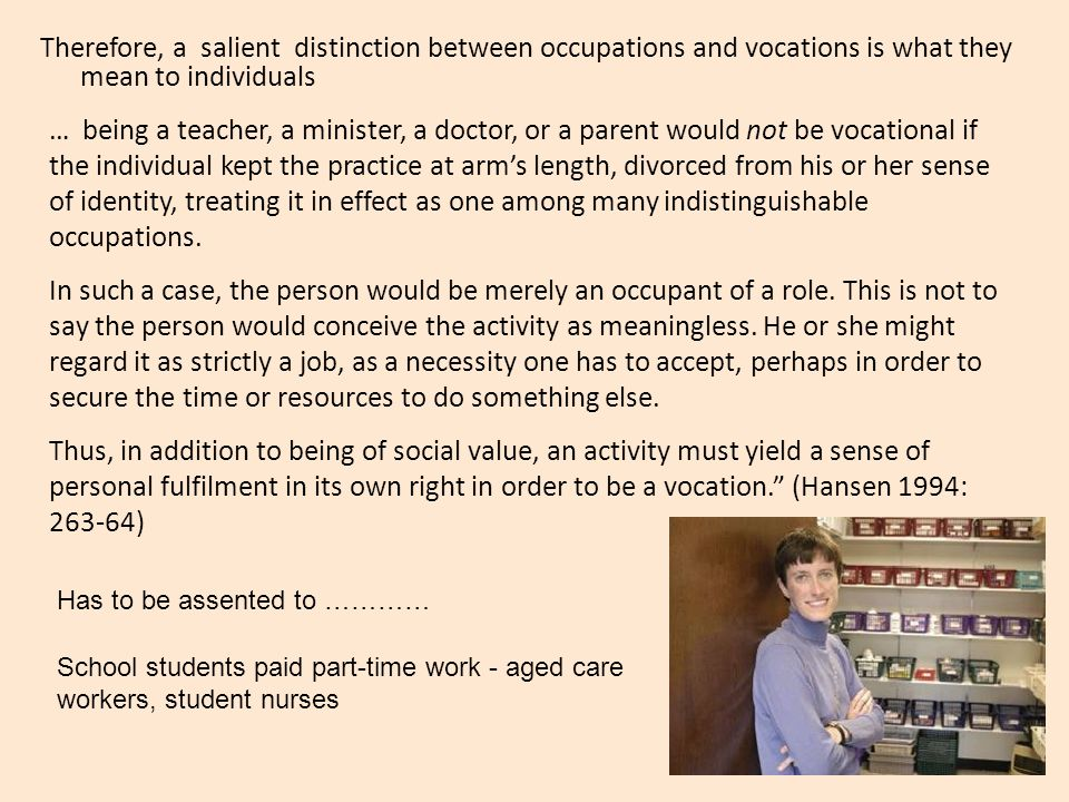 Therefore, a salient distinction between occupations and vocations is what they mean to individuals … being a teacher, a minister, a doctor, or a parent would not be vocational if the individual kept the practice at arm's length, divorced from his or her sense of identity, treating it in effect as one among many indistinguishable occupations.