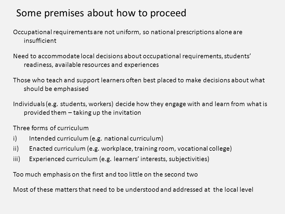 Some premises about how to proceed Occupational requirements are not uniform, so national prescriptions alone are insufficient Need to accommodate local decisions about occupational requirements, students' readiness, available resources and experiences Those who teach and support learners often best placed to make decisions about what should be emphasised Individuals (e.g.