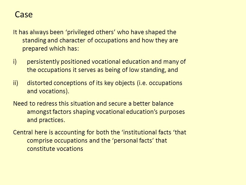 Case It has always been 'privileged others' who have shaped the standing and character of occupations and how they are prepared which has: i)persistently positioned vocational education and many of the occupations it serves as being of low standing, and ii)distorted conceptions of its key objects (i.e.