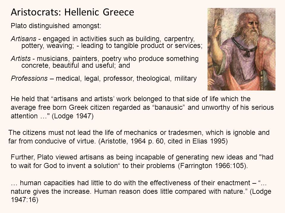 Aristocrats: Hellenic Greece Plato distinguished amongst: Artisans - engaged in activities such as building, carpentry, pottery, weaving; - leading to