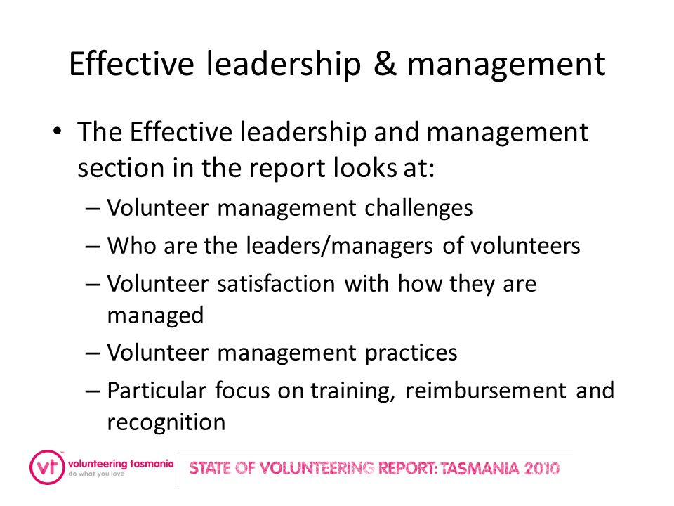 Effective leadership & management The Effective leadership and management section in the report looks at: – Volunteer management challenges – Who are