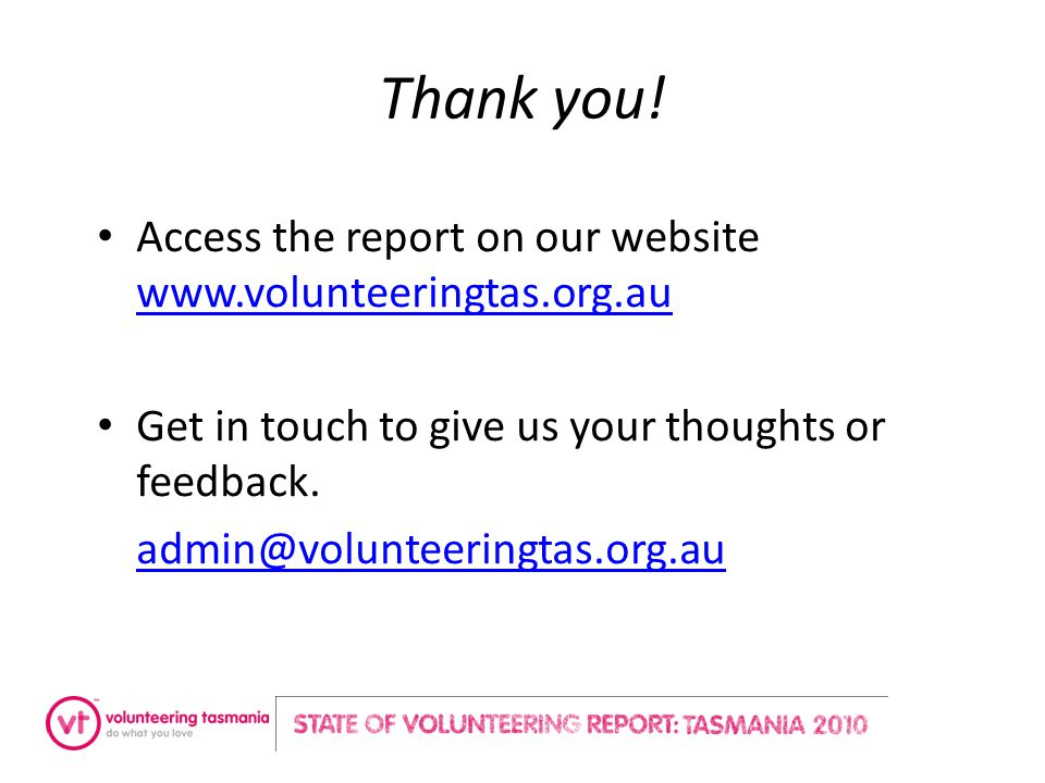 Thank you! Access the report on our website www.volunteeringtas.org.au www.volunteeringtas.org.au Get in touch to give us your thoughts or feedback. a
