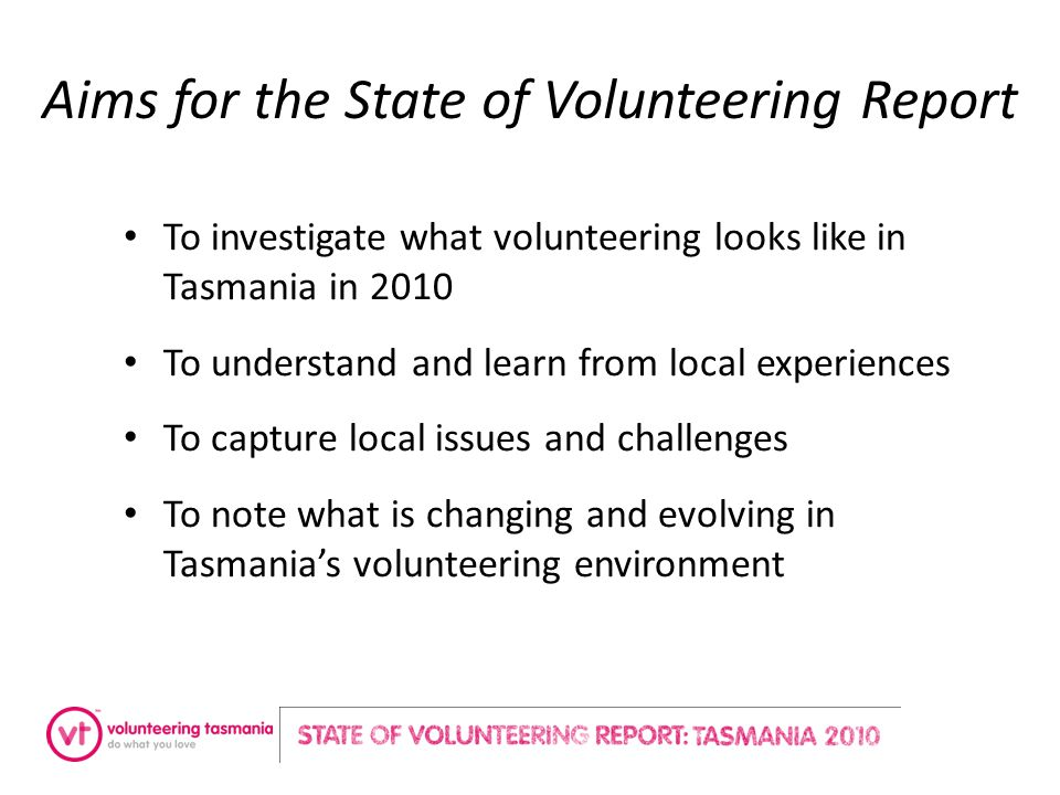 Aims for the State of Volunteering Report To investigate what volunteering looks like in Tasmania in 2010 To understand and learn from local experiences To capture local issues and challenges To note what is changing and evolving in Tasmania's volunteering environment