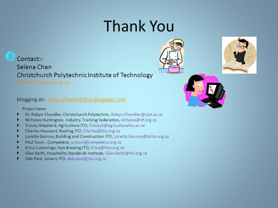 Thank You Contact:- Selena Chan Christchurch Polytechnic Institute of Technology Selena.Chan@cpit.ac.nz blogging at:- http://mportfolios.blogspot.comhttp://mportfolios.blogspot.com Project team  Dr.