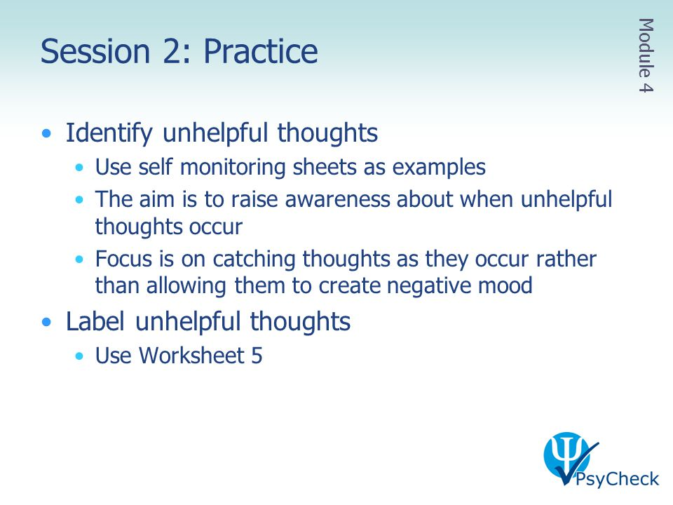 Session 2: Practice Identify unhelpful thoughts Use self monitoring sheets as examples The aim is to raise awareness about when unhelpful thoughts occ