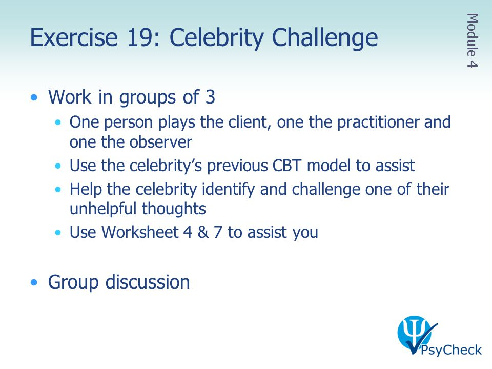 Exercise 19: Celebrity Challenge Work in groups of 3 One person plays the client, one the practitioner and one the observer Use the celebrity's previo