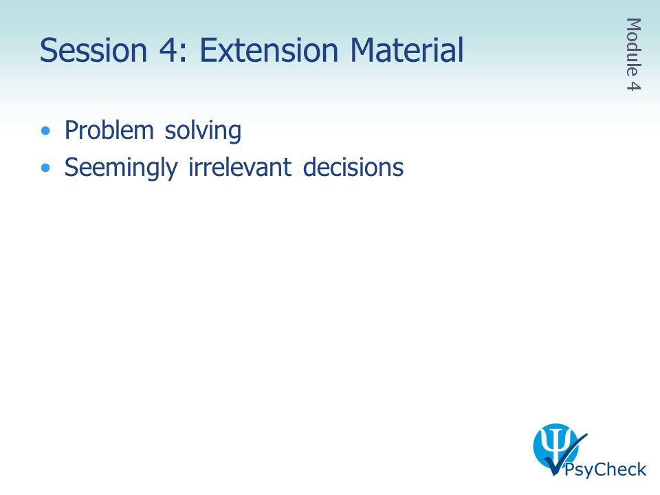 Session 4: Extension Material Problem solving Seemingly irrelevant decisions Module 4