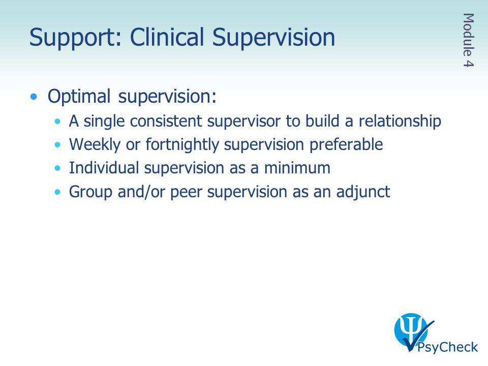 Support: Clinical Supervision Optimal supervision: A single consistent supervisor to build a relationship Weekly or fortnightly supervision preferable