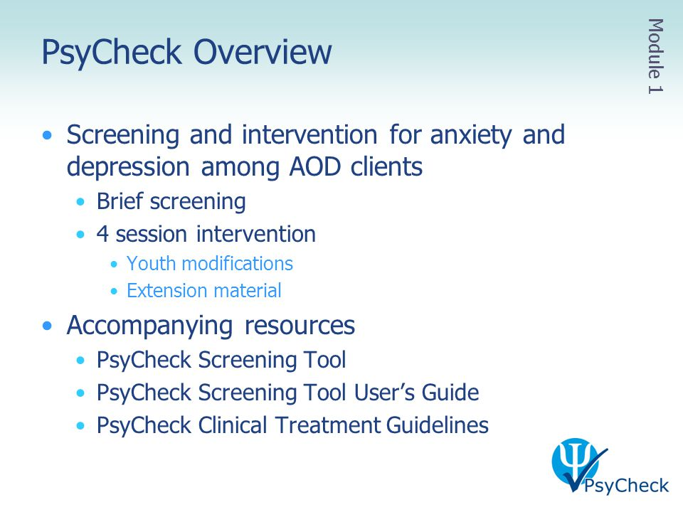 PsyCheck Overview Screening and intervention for anxiety and depression among AOD clients Brief screening 4 session intervention Youth modifications E