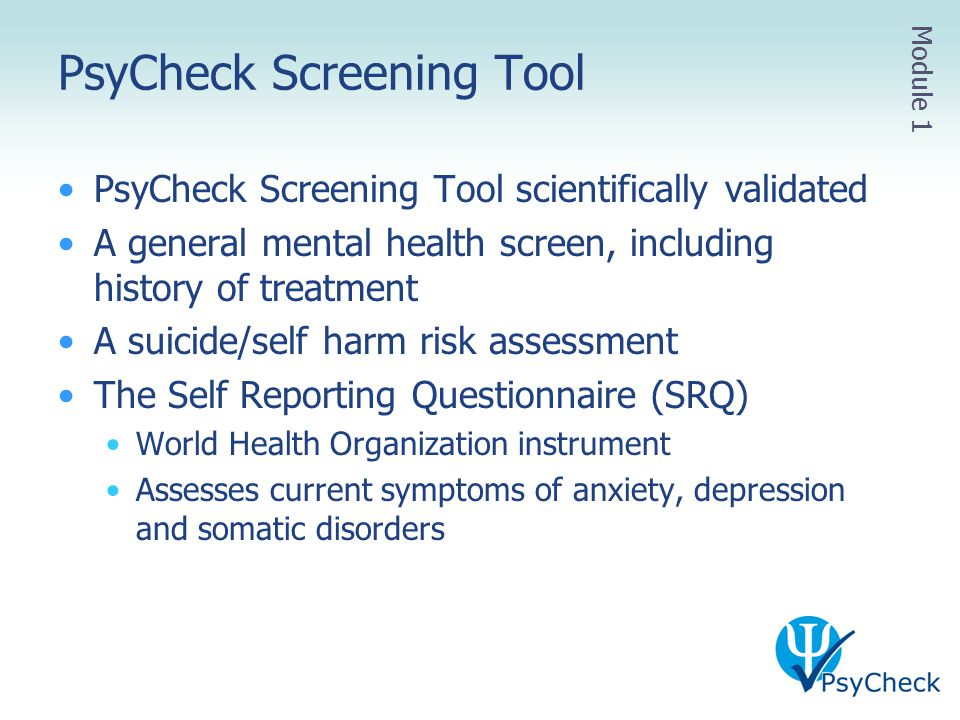 PsyCheck Screening Tool PsyCheck Screening Tool scientifically validated A general mental health screen, including history of treatment A suicide/self