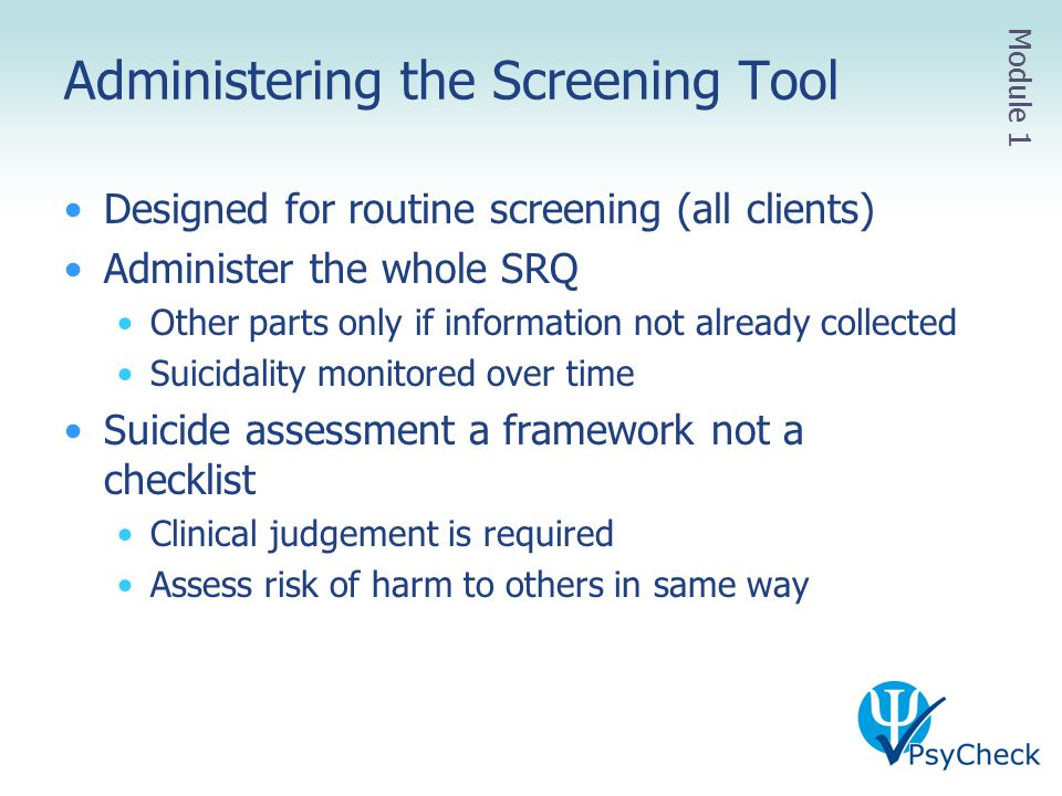 Administering the Screening Tool Designed for routine screening (all clients) Administer the whole SRQ Other parts only if information not already col