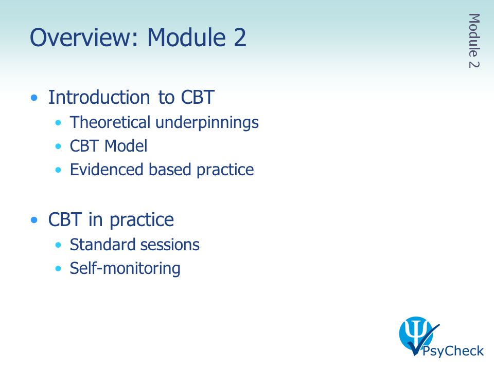 Overview: Module 2 Introduction to CBT Theoretical underpinnings CBT Model Evidenced based practice CBT in practice Standard sessions Self-monitoring