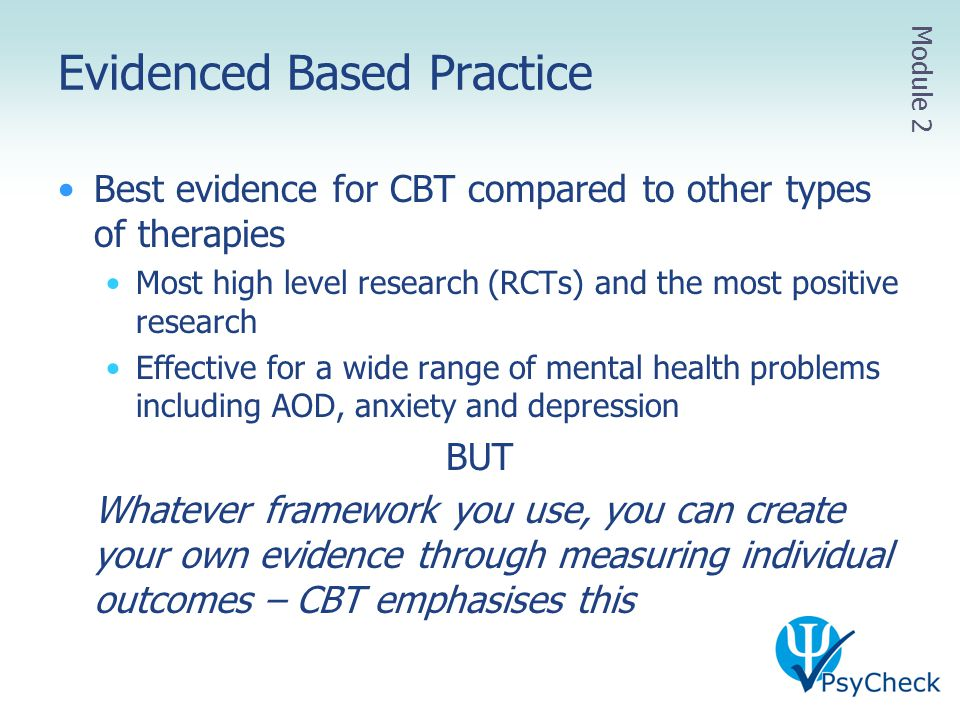Evidenced Based Practice Best evidence for CBT compared to other types of therapies Most high level research (RCTs) and the most positive research Eff