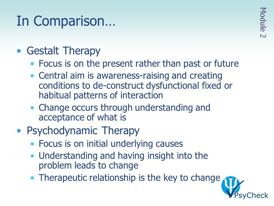 In Comparison… Gestalt Therapy Focus is on the present rather than past or future Central aim is awareness-raising and creating conditions to de-const