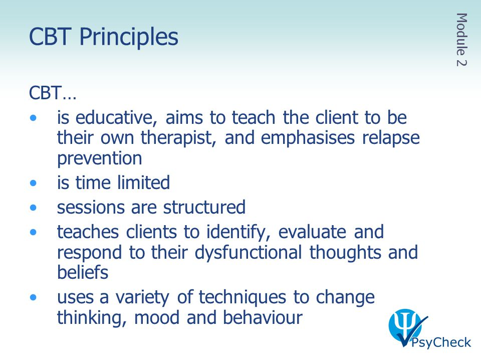 CBT Principles CBT… is educative, aims to teach the client to be their own therapist, and emphasises relapse prevention is time limited sessions are s