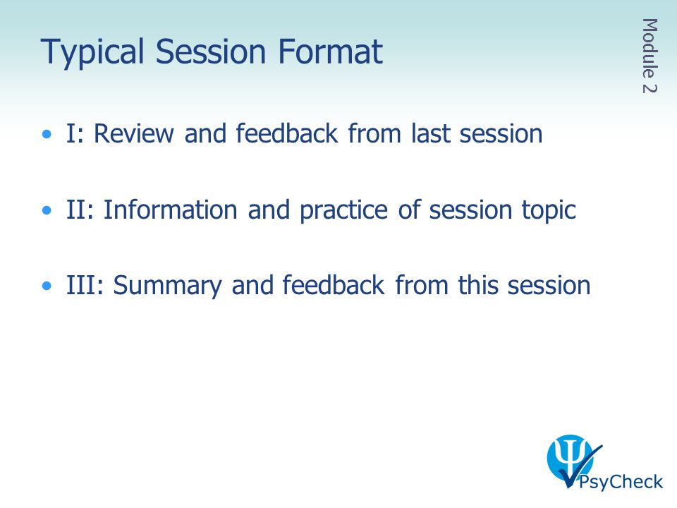 Typical Session Format I: Review and feedback from last session II: Information and practice of session topic III: Summary and feedback from this sess