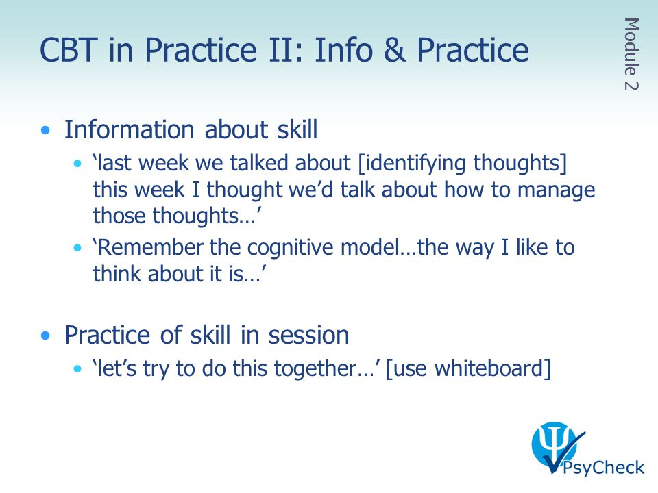 CBT in Practice II: Info & Practice Information about skill 'last week we talked about [identifying thoughts] this week I thought we'd talk about how