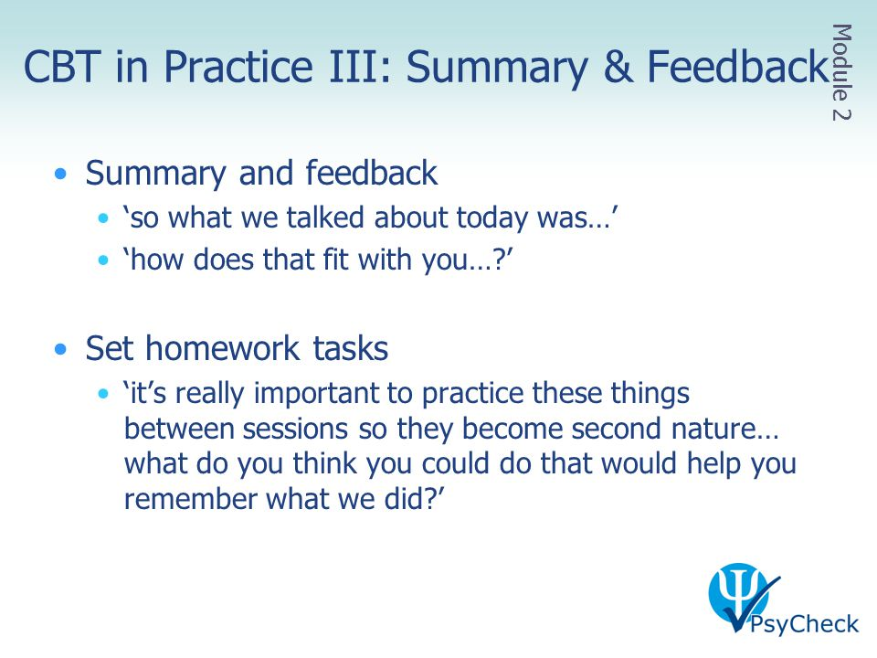 CBT in Practice III: Summary & Feedback Summary and feedback 'so what we talked about today was…' 'how does that fit with you…?' Set homework tasks 'i
