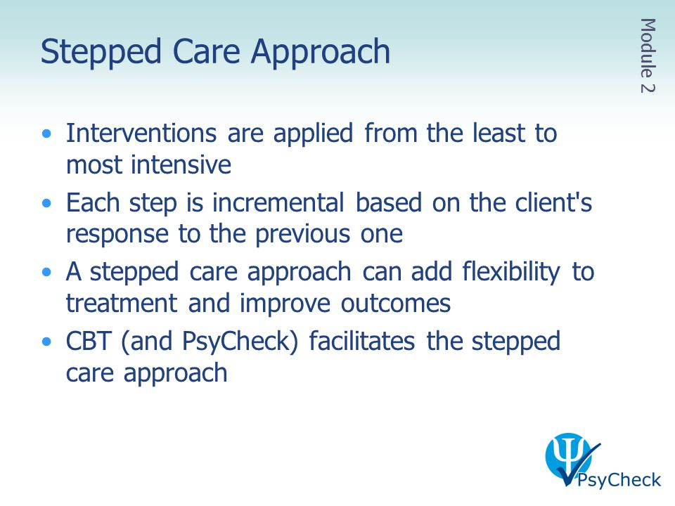 Stepped Care Approach Interventions are applied from the least to most intensive Each step is incremental based on the client's response to the previo